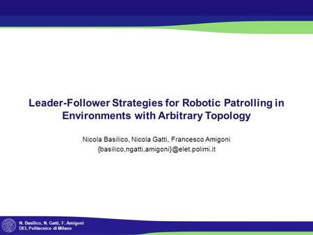 N. Basilico, N. Gatti, F. Amigoni DEI, Politecnico di Milano Leader-Follower Strategies for Robotic Patrolling in Environments with Arbitrary Topology.