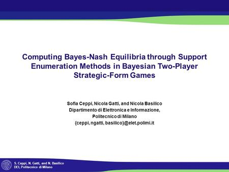 S. Ceppi, N. Gatti, and N. Basilico DEI, Politecnico di Milano Computing Bayes-Nash Equilibria through Support Enumeration Methods in Bayesian Two-Player.