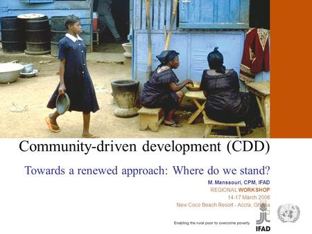 Community-driven development (CDD) Towards a renewed approach: Where do we stand? M. Manssouri, CPM, IFAD REGIONAL WORKSHOP 14-17 March 2006 New Coco.