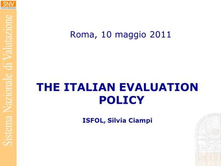Roma, 10 maggio 2011 THE ITALIAN EVALUATION POLICY ISFOL, Silvia Ciampi.