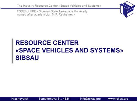 The Industry Resource Center «Space Vehicles and Systems» FSBEI of HPE «Siberian State Aerospace University named after academician M.F. Reshetnev» Krasnoyarsk.