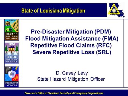Pre-Disaster Mitigation (PDM) Flood Mitigation Assistance (FMA) Repetitive Flood Claims (RFC) Severe Repetitive Loss (SRL) D. Casey Levy State Hazard.