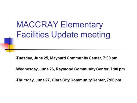 MACCRAY Elementary Facilities Update meeting Tuesday, June 25, Maynard Community Center, 7:00 pm Wednesday, June 26, Raymond Community Center, 7:00 pm.