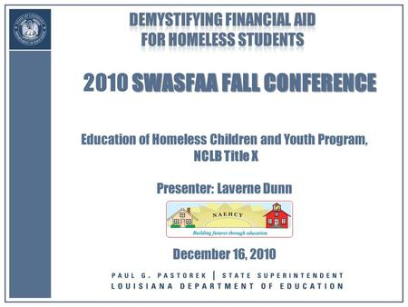 SWASFAA FALL CONFERENCE 2010 SWASFAA FALL CONFERENCE Education of Homeless Children and Youth Program, NCLB Title X Presenter: Laverne Dunn December 16,