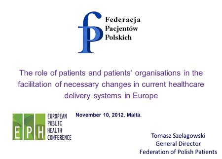 Tomasz Szelagowski General Director Federation of Polish Patients The role of patients and patients' organisations in the facilitation of necessary changes.