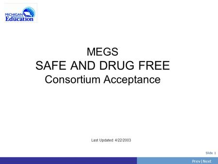 PrevNext | Slide 1 MEGS SAFE AND DRUG FREE Consortium Acceptance Last Updated: 4/22/2003.