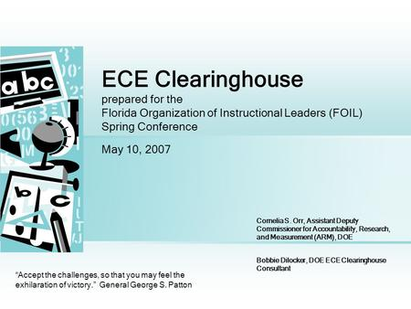 ECE Clearinghouse prepared for the Florida Organization of Instructional Leaders (FOIL) Spring Conference May 10, 2007 Accept the challenges, so that you.