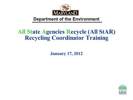Department of the Environment All State Agencies Recycle (All StAR) Recycling Coordinator Training January 17, 2012.