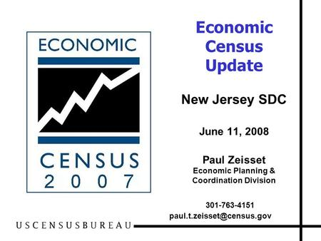Economic Census Update New Jersey SDC June 11, 2008 Paul Zeisset Economic Planning & Coordination Division 301-763-4151