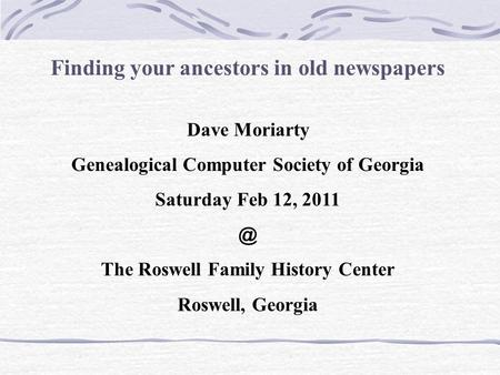 Finding your ancestors in old newspapers Dave Moriarty Genealogical Computer Society of Georgia Saturday Feb 12, The Roswell Family History Center.