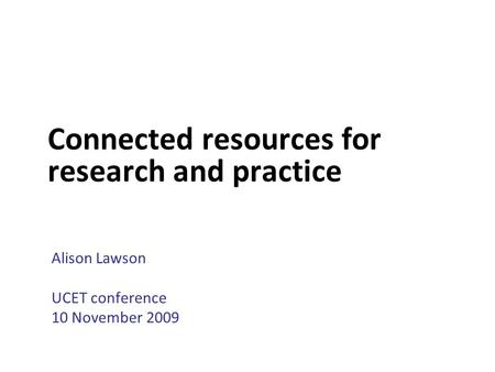 Connected resources for research and practice Alison Lawson UCET conference 10 November 2009.