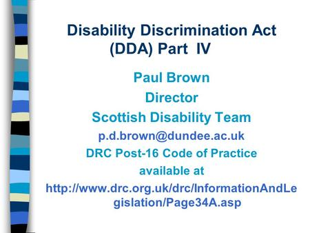 Disability Discrimination Act (DDA) Part IV Paul Brown Director Scottish Disability Team DRC Post-16 Code of Practice available.