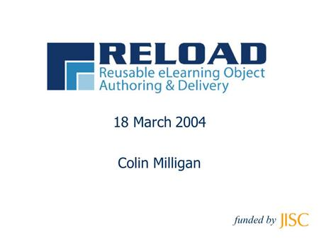 18 March 2004 Colin Milligan funded by. © RELOAD 2003, funded by Workshop Structure Session I Introduction: Interoperability and Reload Session II Content.