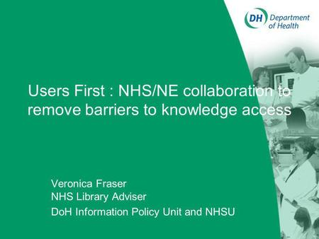 Users First : NHS/NE collaboration to remove barriers to knowledge access Veronica Fraser NHS Library Adviser DoH Information Policy Unit and NHSU.