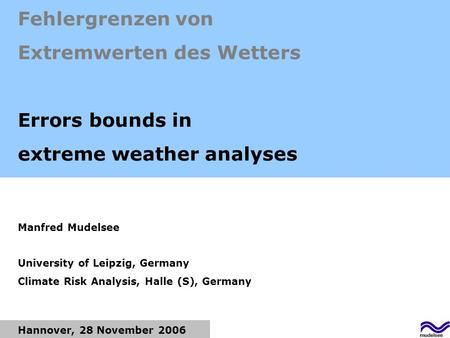 Hannover, 28 November 2006 Fehlergrenzen von Extremwerten des Wetters Errors bounds in extreme weather analyses Manfred Mudelsee University of Leipzig,