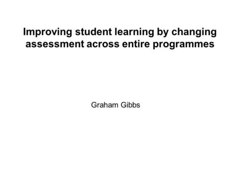Improving student learning by changing assessment across entire programmes Graham Gibbs.