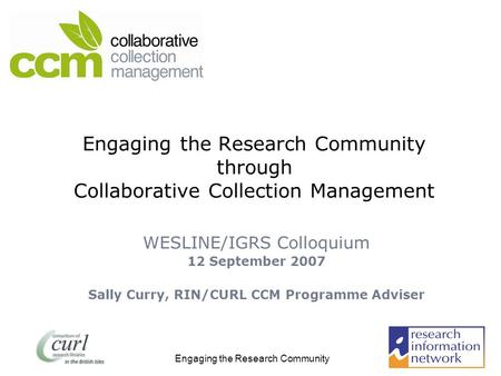 Engaging the Research Community Engaging the Research Community through Collaborative Collection Management WESLINE/IGRS Colloquium 12 September 2007 Sally.