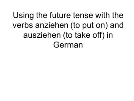 Using the future tense with the verbs anziehen (to put on) and ausziehen (to take off) in German.