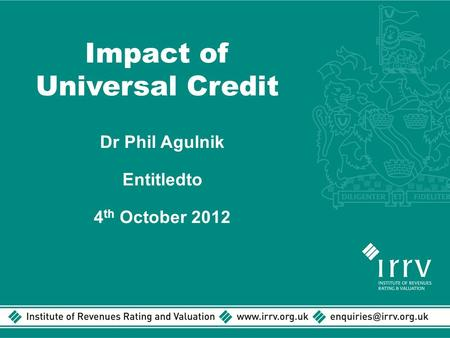 Impact of Universal Credit Dr Phil Agulnik Entitledto 4 th October 2012.