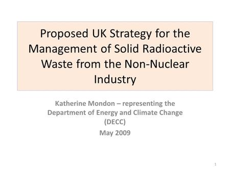 Proposed UK Strategy for the Management of Solid Radioactive Waste from the Non-Nuclear Industry Katherine Mondon – representing the Department of Energy.