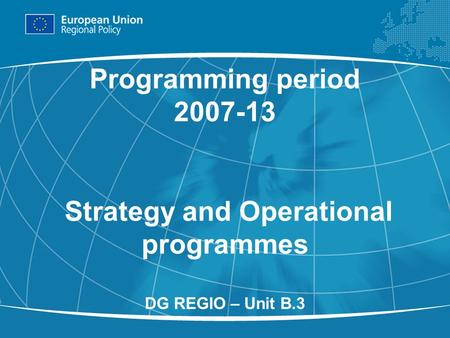 1 Programming period 2007-13 Strategy and Operational programmes DG REGIO – Unit B.3.