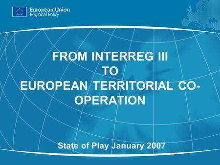 1 FROM INTERREG III TO EUROPEAN TERRITORIAL CO- OPERATION State of Play January 2007.
