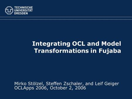 Integrating OCL and Model Transformations in Fujaba Mirko Stölzel, Steffen Zschaler, and Leif Geiger OCLApps 2006, October 2, 2006.