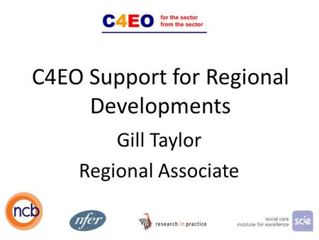 C4EO Support for Regional Developments Gill Taylor Regional Associate 1.
