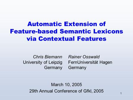 1 Automatic Extension of Feature-based Semantic Lexicons via Contextual Features March 10, 2005 29th Annual Conference of Gfkl, 2005 Chris Biemann University.