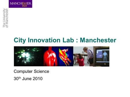 City Innovation Lab : Manchester Computer Science 30 th June 2010.