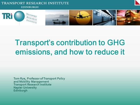 Tom Rye, Professor of Transport Policy and Mobility Management Transport Research Institute Napier University Edinburgh Transports contribution to GHG.