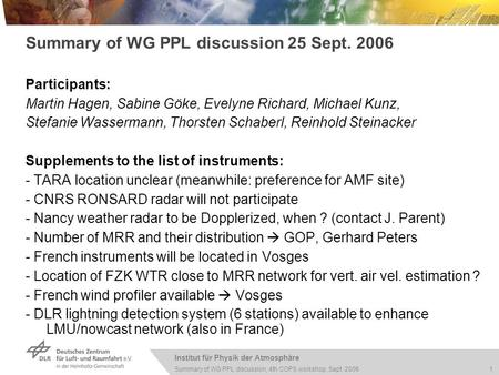 Institut für Physik der Atmosphäre 1 Summary of WG PPL discussion, 4th COPS workshop, Sept. 2006 Summary of WG PPL discussion 25 Sept. 2006 Participants: