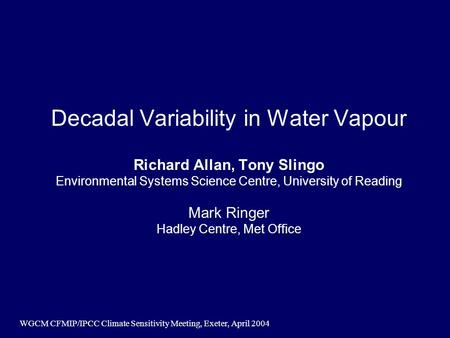 WGCM CFMIP/IPCC Climate Sensitivity Meeting, Exeter, April 2004 Decadal Variability in Water Vapour Richard Allan, Tony Slingo Environmental Systems Science.