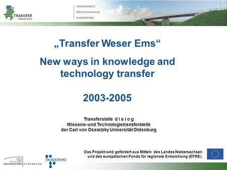 Transfer Weser Ems New ways in knowledge and technology transfer 2003-2005 Transferstelle d i a l o g Wissens- und Technologietransferstelle der Carl von.