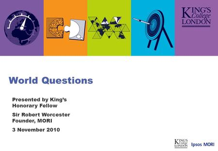 World Questions Presented by Kings Honorary Fellow Sir Robert Worcester Founder, MORI 3 November 2010.