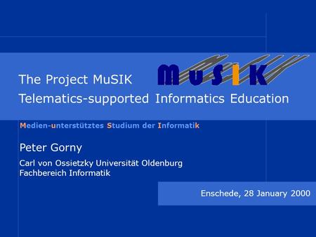 The Project MuSIK Telematics-supported Informatics Education Enschede, 28 January 2000 Peter Gorny Carl von Ossietzky Universität Oldenburg Fachbereich.