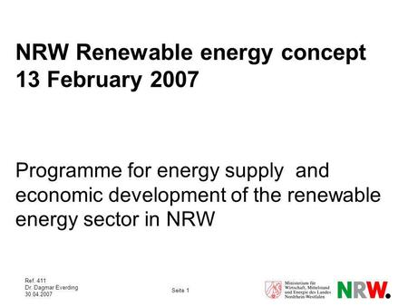 Ref. 411 Dr. Dagmar Everding 30.04.2007 Seite 1 NRW Renewable energy concept 13 February 2007 Programme for energy supply and economic development of the.