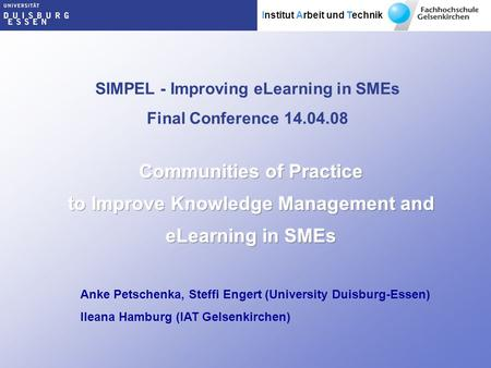 Institut Arbeit und Technik SIMPEL - Improving eLearning in SMEs Final Conference 14.04.08 Anke Petschenka, Steffi Engert (University Duisburg-Essen) Ileana.
