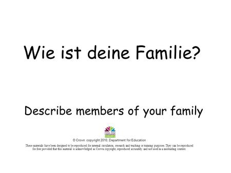 Describe members of your family Wie ist deine Familie? © Crown copyright 2010, Department for Education These materials have been designed to be reproduced.