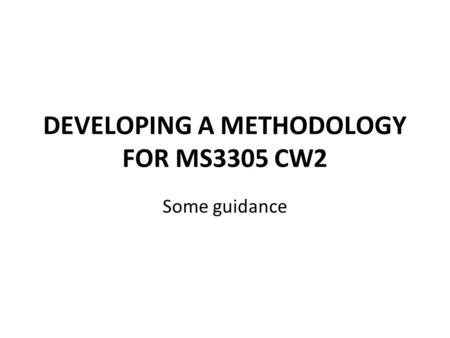 DEVELOPING A METHODOLOGY FOR MS3305 CW2 Some guidance.