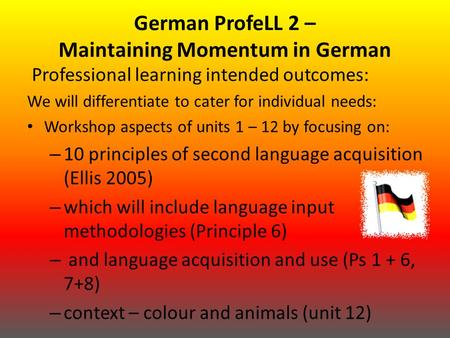 German ProfeLL 2 – Maintaining Momentum in German Professional learning intended outcomes: We will differentiate to cater for individual needs: Workshop.
