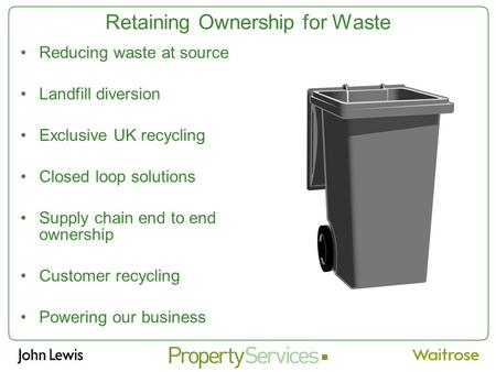 Retaining Ownership for Waste Reducing waste at source Landfill diversion Exclusive UK recycling Closed loop solutions Supply chain end to end ownership.