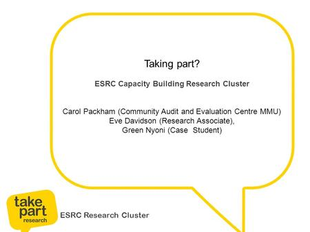 ESRC Research Cluster Taking part? ESRC Capacity Building Research Cluster Carol Packham (Community Audit and Evaluation Centre MMU) Eve Davidson (Research.