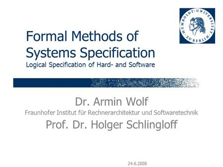 24.6.2008 Formal Methods of Systems Specification Logical Specification of Hard- and Software Dr. Armin Wolf Fraunhofer Institut für Rechnerarchitektur.