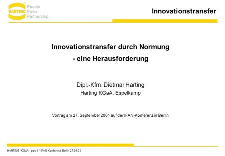 Innovationstransfer Innovationstransfer durch Normung - eine Herausforderung Dipl.-Kfm. Dietmar Harting Harting KGaA, Espelkamp Vortrag am 27. September.