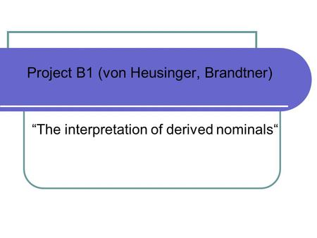 Project B1 (von Heusinger, Brandtner) The interpretation of derived nominals.