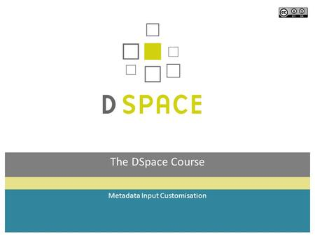 The DSpace Course Metadata Input Customisation. Module Objectives By the end of this module you will: Understand which part of the submission process.