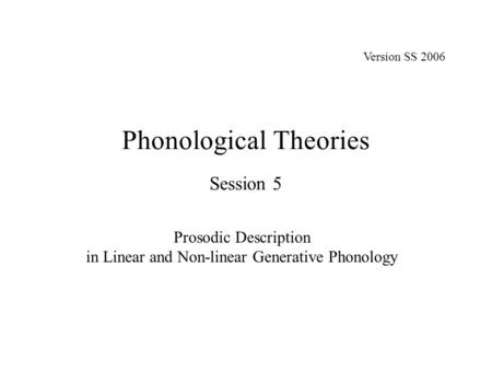 Phonological Theories Session 5 Prosodic Description in Linear and Non-linear Generative Phonology Version SS 2006.