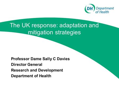 The UK response: adaptation and mitigation strategies Professor Dame Sally C Davies Director General Research and Development Department of Health.