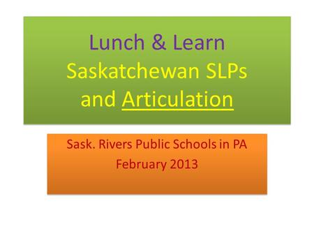 Lunch & Learn Saskatchewan SLPs and Articulation Sask. Rivers Public Schools in PA February 2013 Sask. Rivers Public Schools in PA February 2013.
